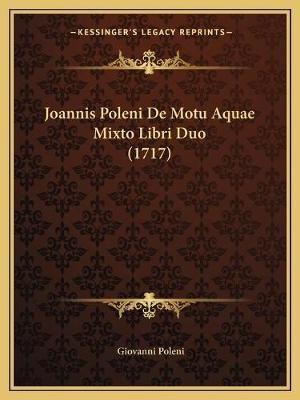 Joannis Poleni de Motu Aquae Mixto Libri Duo (1717) (Latin, Paperback): Giovanni Poleni
