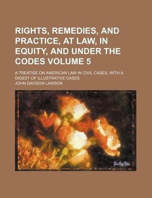 Rights, Remedies, and Practice, at Law, in Equity, and Under the Codes Volume 5; A Treatise on American Law in Civil Cases,...