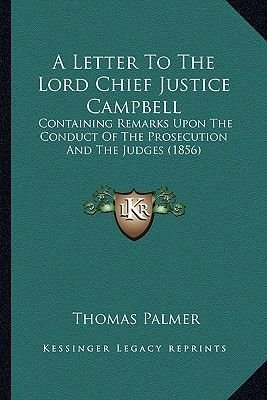 A Letter to the Lord Chief Justice Campbell - Containing Remarks Upon the Conduct of the Prosecution and the Judges (1856)...