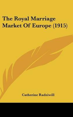 The Royal Marriage Market of Europe (1915) (Hardcover): Catherine Radziwill
