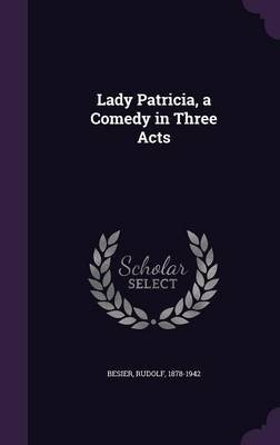 Lady Patricia, a Comedy in Three Acts (Hardcover): Rudolf Besier