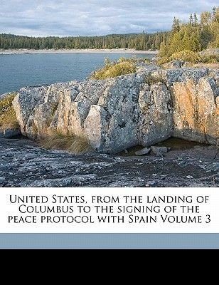 United States, from the Landing of Columbus to the Signing of the Peace Protocol with Spain Volume 3 (Paperback): Julian...