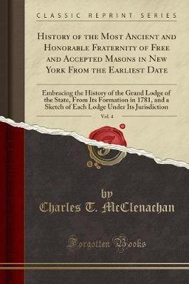History of the Most Ancient and Honorable Fraternity of Free and Accepted Masons in New York from the Earliest Date, Vol. 4 -...