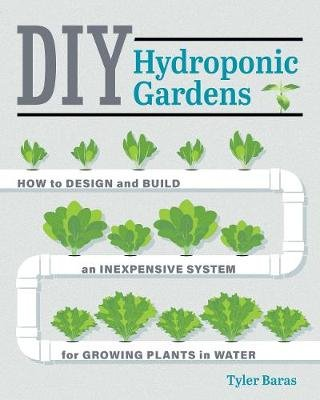 DIY Hydroponic Gardens - How to Design and Build an Inexpensive System for Growing Plants in Water (Paperback, First Edition,...