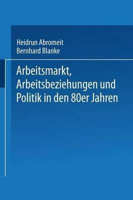 Arbeitsmarkt, Arbeitsbeziehungen Und Politik in Den 80er Jahren (German, Paperback, 1987): Heidrun Abromeit, Bernhard Blanke