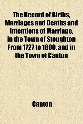 The Record of Births, Marriages and Deaths and Intentions of Marriage, in the Town of Stoughton from 1727 to 1800, and in the...