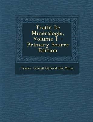 Traite de Mineralogie, Volume 1 (French, Paperback): France. Conseil General Des Mines
