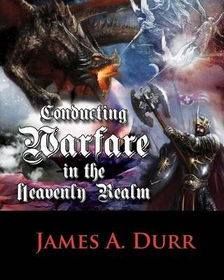Conducting Warfare in the Heavenly Realm (Paperback): James A. Durr