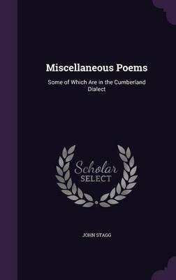 Miscellaneous Poems - Some of Which Are in the Cumberland Dialect (Hardcover): John Stagg
