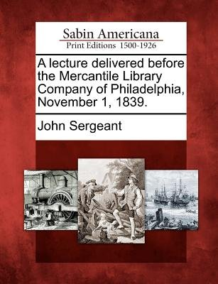 A Lecture Delivered Before the Mercantile Library Company of Philadelphia, November 1, 1839. (Paperback): John Sergeant