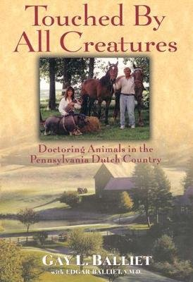 Touched by All Creatures - Doctoring Animals in the Pennsylvania Dutch Country (Hardcover): Gay L. Balliet