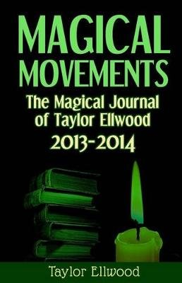 Magical Movements - The Magical Journal of Taylor Ellwood 2013-2014 (Paperback): Taylor Ellwood