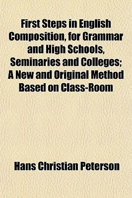 First Steps in English Composition, for Grammar and High Schools, Seminaries and Colleges; A New and Original Method Based on...