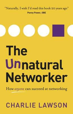 The Unnatural Networker - How anyone can succeed at networking (Paperback): Charlie Lawson