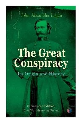 The Great Conspiracy: Its Origin and History (Illustrated Edition) - Civil War Memories Series (Paperback): John Alexander Logan
