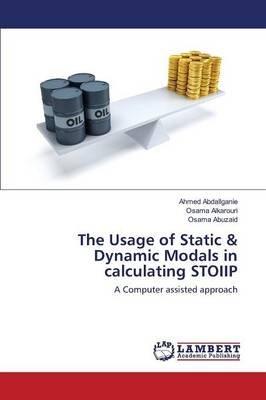 The Usage of Static & Dynamic Modals in Calculating Stoiip (Paperback): Abdallganie Ahmed, Alkarouri Osama, Abuzaid Osama