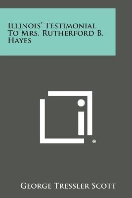 Illinois' Testimonial to Mrs. Rutherford B. Hayes (Paperback): George Tressler Scott