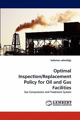 Optimal Inspection/Replacement Policy for Oil and Gas Facilities (Paperback): Kullamas Udomkijja, Udomkijja Kullamas