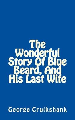 The Wonderful Story of Blue Beard, and His Last Wife (Paperback): George Cruikshank