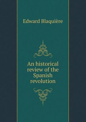 An Historical Review of the Spanish Revolution (Paperback): Edward Blaquiere