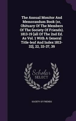 The Annual Monitor and Memorandum Book (Or, Obituary of the Members of the Society of Friends). 1813-19 [All of the 2nd Ed. as...