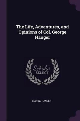The Life, Adventures, and Opinions of Col. George Hanger (Paperback): George Hanger