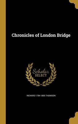 Chronicles of London Bridge (Hardcover): Richard 1794-1865 Thomson