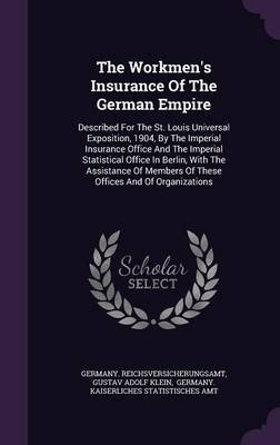 The Workmen's Insurance of the German Empire - Described for the St. Louis Universal Exposition, 1904, by the Imperial...