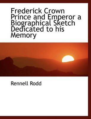 Frederick Crown Prince and Emperor a Biographical Sketch Dedicated to His Memory (Large print, Paperback, large type edition):...