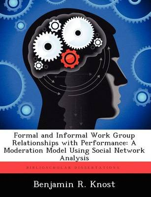 Formal and Informal Work Group Relationships with Performance - A Moderation Model Using Social Network Analysis (Paperback):...