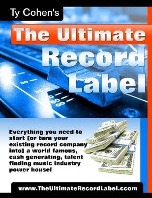 The Ultimate Record Label : Everything You Need to Start (Or Turn Your Existing Record Company Into) a World Famous, Cash...