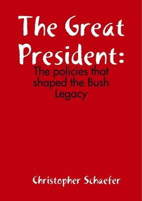 The Great President: The Policies That Shaped The Bush Legacy (Electronic book text): Christopher Schaefer