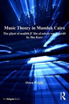 Music Theory in Mamluk Cairo - The gayat al-matlub fi `ilm al-adwar wa-'l-durub by Ibn Kurr (Electronic book text): Owen...