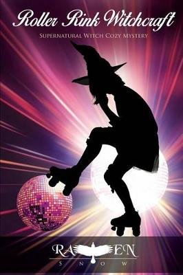 Roller Rink Witchcraft - Supernatural Witch Cozy Mystery (Paperback): Raven Snow