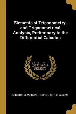 Elements of Trigonometry, and Trigonometrical Analysis, Preliminary to the Differential Calculus (Paperback): Augustus De Morgan