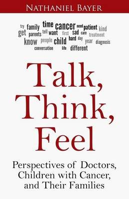 Talk, Think, Feel - Perspectives of Doctors, Children with Cancer, and Their Families (Paperback): Nathaniel Bayer