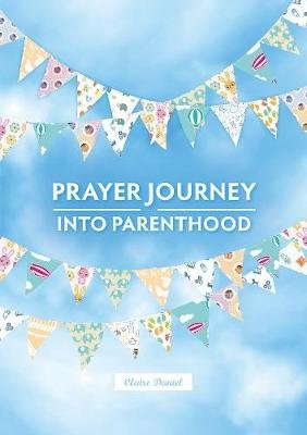 A Prayer Journey into Parenthood (Spiral bound): Claire Daniel