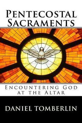 Pentecostal Sacraments - Revised Edition - Encountering God at the Altar (Paperback): Daniel Tomberlin