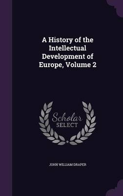 A History of the Intellectual Development of Europe; Volume 2 (Hardcover): John William Draper