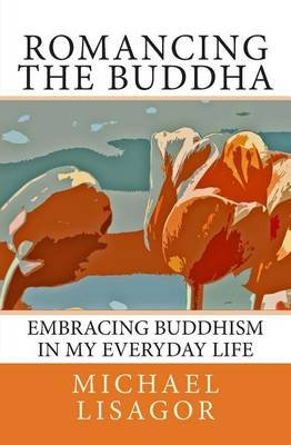 Romancing the Buddha - 3rd Edition - Embracing Buddhism in My Everyday Life (Paperback): Michael Lisagor