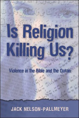 Is Religion Killing Us? - Violence in the Bible and the Quran (Paperback, New edition): Jack Nelson-Pallmeyer