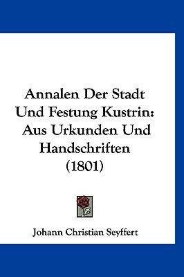 Annalen Der Stadt Und Festung Kustrin - Aus Urkunden Und Handschriften (1801) (English, German, Hardcover): Johann Christian...