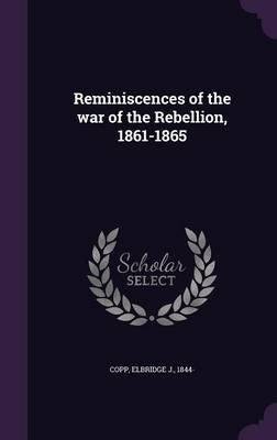Reminiscences of the War of the Rebellion, 1861-1865 (Hardcover): Elbridge J. Copp