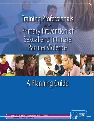 Training Professionals in the Primary Prevention of Sexual and Intimate Partner Violence - A Planning Guide (Paperback):...