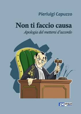 Non Ti Faccio Causa. Apologia del Mettersi D'Accordo (Italian, Paperback): Pierluigi Capuzzo