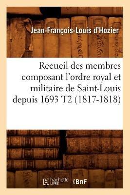 Recueil Des Membres Composant L'Ordre Royal Et Militaire de Saint-Louis Depuis 1693 T2 (French, Paperback, 1817-1818):...