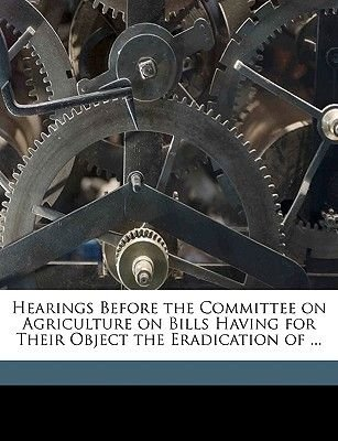 Hearings Before the Committee on Agriculture on Bills Having for Their Object the Eradication of ... (Paperback): United...