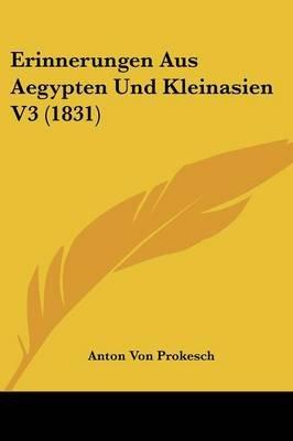 Erinnerungen Aus Aegypten Und Kleinasien V3 (1831) (English, German, Paperback): Anton Von Prokesch