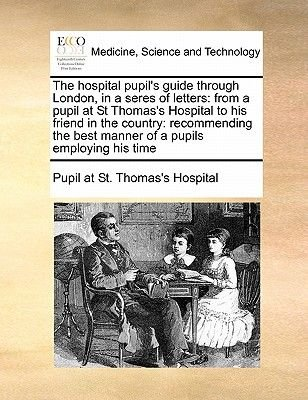 The Hospital Pupil's Guide Through London, in a Seres of Letters - From a Pupil at St Thomas's Hospital to His Friend...