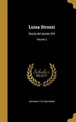Luisa Strozzi - Storia del Secolo XVI; Volume 2 (Italian, Hardcover): Giovanni 1776-1855 Rosini